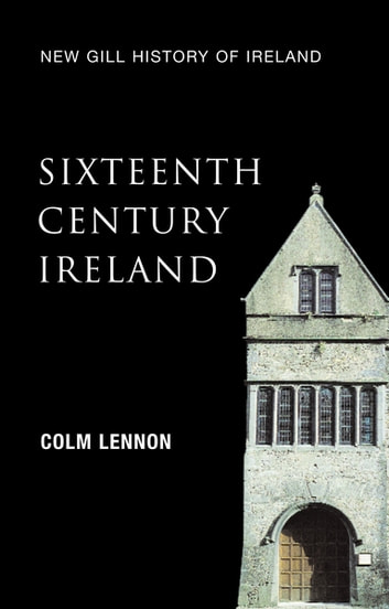 Sixteenth-Century Ireland (New Gill History of Ireland 2) - The Incomplete Conquest – Irish Landlords and the Extension of English Royal Power ebook by Colm Lennon