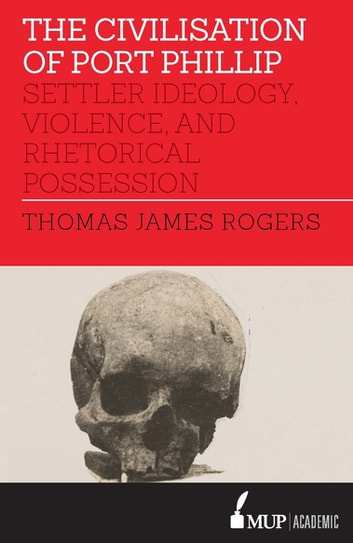 The Civilisation of Port Phillip - Settler ideology, violence, and rhetorical possession ebook by Thomas James Rogers
