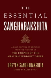 The Essential Sangharakshita - A Half-Century of Writings from the Founder of the Friends of the Western Buddhist Order ebook by Urgyen Sangharakshita,Emily Stout