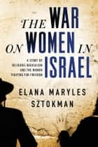 The War on Women in Israel - A Story of Religious Radicalism and the Women Fighting for Freedom ebook by Elana Maryles Sztokman