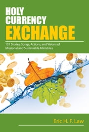 Holy Currency Exchange - 101 Stories, Songs, Actions, and Visions for Missional and Sustainable Ministries ebook by Eric Law