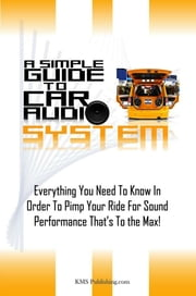 A Simple Guide To Car Audio Systems - Everything You Need To Know In Order To Pimp Your Ride For Sound Performance That's To the Max! ebook by KMS Publishing