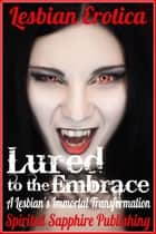 Lesbian Erotica: Lured to the Embrace: A Lesbian's Immortal Transformation ebook by Spirited Sapphire Publishing