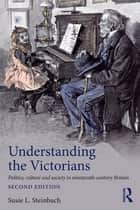 Understanding the Victorians - Politics, Culture and Society in Nineteenth-Century Britain ebook by Susie L. Steinbach