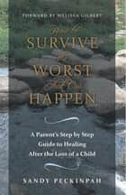 How to Survive the Worst That Can Happen - A Parent's Step by Step Guide to Healing After the Loss of a Child ebook by Melissa Gilbert, Sandy Peckinpah