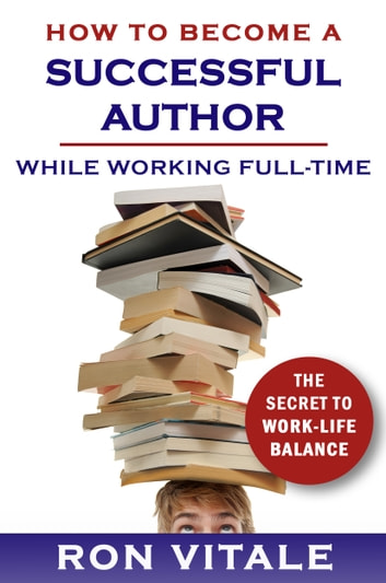 How to Be a Successful Writer While Working Full-Time: The Secret to Work-Life Balance ebook by Ron Vitale