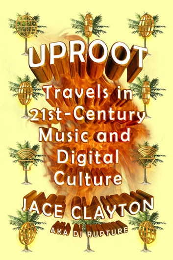 Uproot - Travels in 21st-Century Music and Digital Culture ebook by Jace Clayton