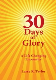 30 Days of Glory - A Life Changing Encounter ebook by Larry R. Taylor