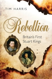 Rebellion - Britain's First Stuart Kings, 1567-1642 ebook by Tim Harris