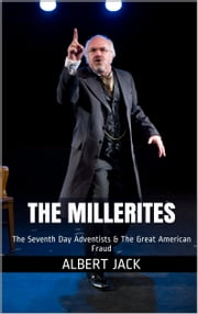 The Millerites: The Seventh Day Adventists & The Great American Fraud ebook by Albert Jack