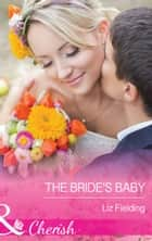 The Bride's Baby (Mills & Boon Cherish) eBook by Liz Fielding