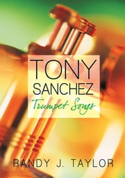 Tony Sanchez - Trumpet Songs ebook by Randy J. Taylor
