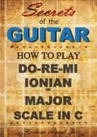 How to play Do-Re-Mi, the Ionian or Major Scale in C: Secrets of the Guitar ebook by Herman Brock Jr