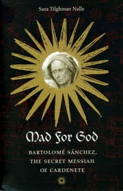 Mad for God - Bartolome Sanchez, the Secret Messiah of Cardenete ebook by Sara Tilghman Nalle