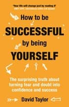 How To Be Successful By Being Yourself - The Surprising Truth About Turning Fear and Doubt into Confidence and Success ebook by David Taylor