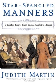 Star-Spangled Manners: In Which Miss Manners Defends American Etiquette (For a Change) ebook by Judith Martin