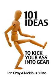 101 Ideas to Kick Your Ass Into Gear ebook by Ian Gray,Nicklaus Suino