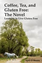 Coffee, Tea, and Gluten Free: The Novel - Learning to Live Gluten Free ebook by April D Brown