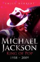 Michael Jackson - King of Pop - 1958 - 2009 ebook by Emily Herbert