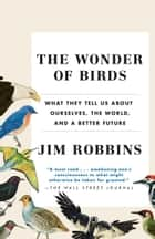 The Wonder of Birds - What They Tell Us About Ourselves, the World, and a Better Future ebook by Jim Robbins
