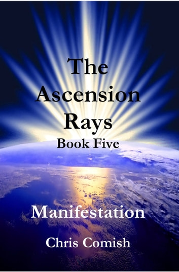 The Ascension Rays, Book Five: Manifestation ebook by Chris Comish