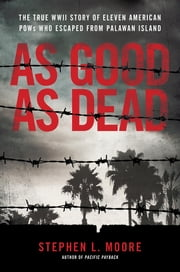 As Good As Dead - The True WWII Story of Eleven American POWs Who Escaped from Palawan Island ebook by Stephen L. Moore