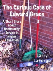 The Curious Case of Edward Grace: A Short Story about Community Service in Higher Education ebook by Larry LaForge