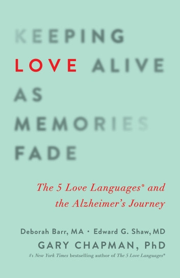 Keeping Love Alive as Memories Fade - The 5 Love Languages and the Alzheimer's Journey ebook by Edward G. Shaw,Debbie Barr,Gary Chapman