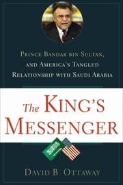 The King's Messenger: Prince Bandar bin Sultan and America's Tangled Relationship With Saudi Arabia - Prince Bandar bin Sultan and America's Tangled Relationship With Saudi Arabia ebook by David B Ottaway