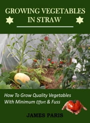 Growing Vegetables In Straw-How To Grow Quality Vegetables With Minimum Effort And Fuss ebook by James Paris