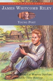 James Whitcomb Riley - Young Poet ebook by Minnie Belle Mitchell,Montrew Dunham,Cathy Morrison