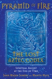 Pyramid of Fire: The Lost Aztec Codex - Spiritual Ascent at the End of Time ebook by John Major Jenkins,Martin Matz