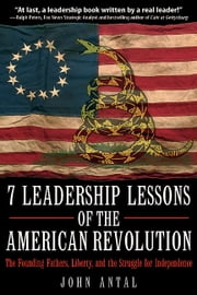 7 Leadership Lessons of the American Revolution - The Founding Fathers, Liberty, and the Struggle for Independence ebook by John Antal