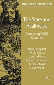 The State and Healthcare - Comparing OECD Countries ebook by Dr Heinz Rothgang,Mirella Cacace,Lorraine Frisina,Simone Grimmeisen,Achim Schmid,Dr Claus Wendt