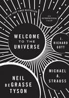 Welcome to the Universe - An Astrophysical Tour ebook by Neil deGrasse Tyson, Michael A. Strauss, J. Richard Gott