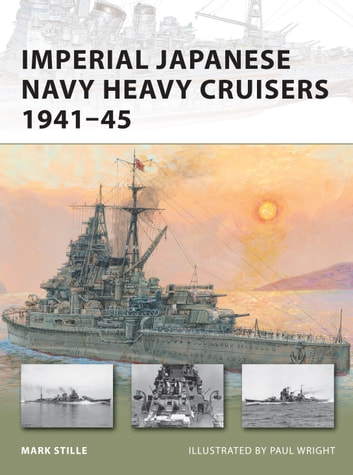 Imperial Japanese Navy Heavy Cruisers 1941–45 eBook by Mark Stille