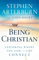 Being Christian - Exploring Where You, God, and Life Connect ebook by Stephen Arterburn, John Shore