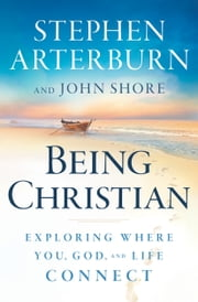 Being Christian - Exploring Where You, God, and Life Connect ebook by Stephen Arterburn,John Shore