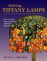 Making Tiffany Lamps - How to Create Museum-Quality Authentic Reproductions ebook by Hugh V. Archer