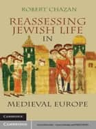 Reassessing Jewish Life in Medieval Europe ebook by Robert  Chazan