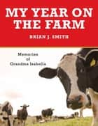 My Year on the Farm - Memories of Grandma Isabella ebook by Brian J. Smith
