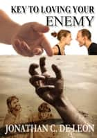 Key to Loving your Enemy ebook by Jonathan De Leon
