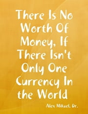 There Is No Worth for Money, If There Isn't Only One Currency In the World ebook by Alex Mikael