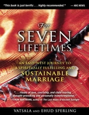 For Seven Lifetimes - An East–West Journey to a Spiritually Fulfilling and Sustainable Marriage ebook by Vatsala Sperling,Ehud Sperling