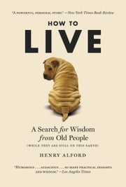 How to Live - A Search for Wisdom from Old People (While They Are Still on This Earth) ebook by Henry Alford