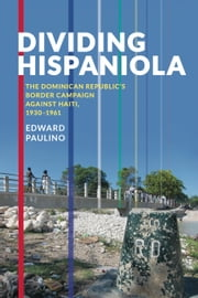 Dividing Hispaniola - The Dominican Republic's Border Campaign against Haiti, 1930-1961 ebook by Edward Paulino