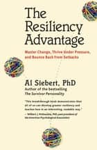 The Resiliency Advantage - Master Change, Thrive Under Pressure, and Bounce Back from Setbacks ebook by Al Siebert