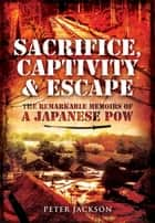Sacrifice, Captivity and Escape - The Remarkable Memoirs of a Japanese POW ebook by Peter  Jackson