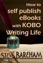 How to self publish eBooks with Kobo Writing Life ebook by Steve Bareham