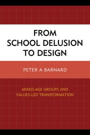 From School Delusion to Design - Mixed-Age Groups and Values-Led Transformation ebook by Peter A. Barnard